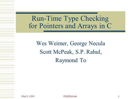 May 9, 2001OSQ Retreat 1 Run-Time Type Checking for Pointers and Arrays in C Wes Weimer, George Necula Scott McPeak, S.P. Rahul, Raymond To.