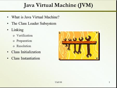 Unit 061 Java Virtual Machine (JVM) What is Java Virtual Machine? The Class Loader Subsystem Linking oVerification oPreparation oResolution Class Initialization.