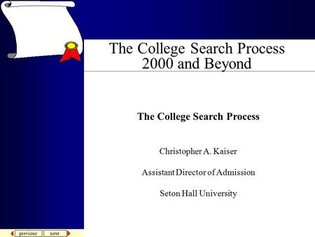previous next The College Search Process 2000 and Beyond The College Search Process Christopher A. Kaiser Assistant Director of Admission Seton Hall University.