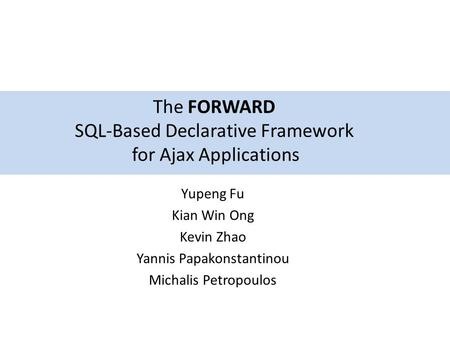 Yupeng Fu Kian Win Ong Kevin Zhao Yannis Papakonstantinou Michalis Petropoulos The FORWARD SQL-Based Declarative Framework for Ajax Applications.