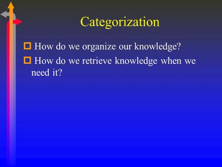 Categorization  How do we organize our knowledge?  How do we retrieve knowledge when we need it?