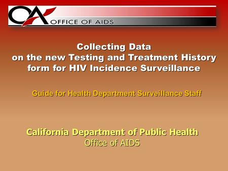 California Department of Public Health Office of AIDS Guide for Health Department Surveillance Staff Collecting Data on the new Testing and Treatment History.