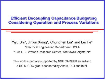 Efficient Decoupling Capacitance Budgeting Considering Operation and Process Variations Yiyu Shi*, Jinjun Xiong +, Chunchen Liu* and Lei He* *Electrical.