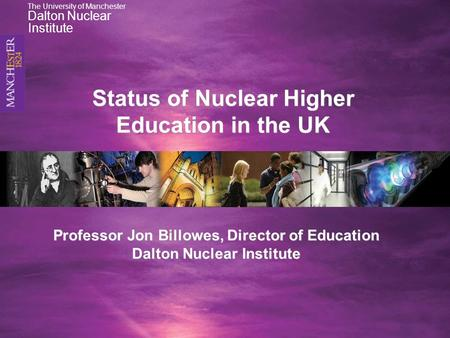 Professor Jon Billowes, Director of Education Dalton Nuclear Institute Status of Nuclear Higher Education in the UK The University of Manchester Dalton.