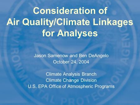 1 Consideration of Air Quality/Climate Linkages for Analyses Jason Samenow and Ben DeAngelo October 24, 2004 Climate Analysis Branch Climate Change Division.