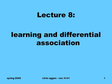Spring 2005chris uggen – soc 41411 Lecture 8: learning and differential association.