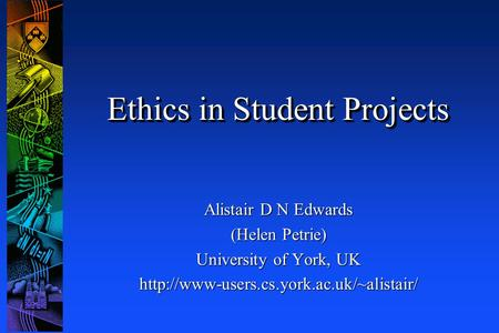 Ethics in Student Projects Alistair D N Edwards (Helen Petrie) University of York, UK