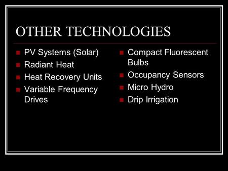 OTHER TECHNOLOGIES PV Systems (Solar) Radiant Heat Heat Recovery Units Variable Frequency Drives Compact Fluorescent Bulbs Occupancy Sensors Micro Hydro.