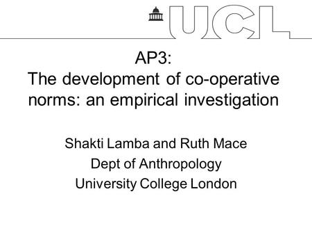 AP3: The development of co-operative norms: an empirical investigation Shakti Lamba and Ruth Mace Dept of Anthropology University College London.