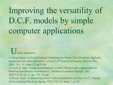 "Improving the versatility of D.C.F. models by simple computer applications U seful references : 1) Glenn Kautt and Fred Wieland ""Modeling the future: The."