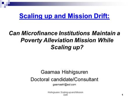 Hishigsuren: Scaling up and Mission Drift1 Scaling up and Mission Drift: Can Microfinance Institutions Maintain a Poverty Alleviation Mission While Scaling.