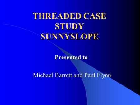 THREADED CASE STUDY SUNNYSLOPE Presented to Michael Barrett and Paul Flynn.