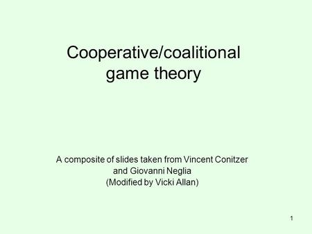 Cooperative/coalitional game theory A composite of slides taken from Vincent Conitzer and Giovanni Neglia (Modified by Vicki Allan) 1.