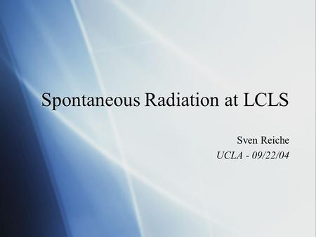 Spontaneous Radiation at LCLS Sven Reiche UCLA - 09/22/04 Sven Reiche UCLA - 09/22/04.