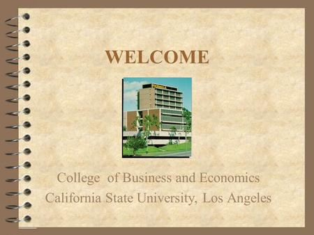 WELCOME College of Business and Economics California State University, Los Angeles.