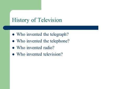 History of Television Who invented the telegraph? Who invented the telephone? Who invented radio? Who invented television?