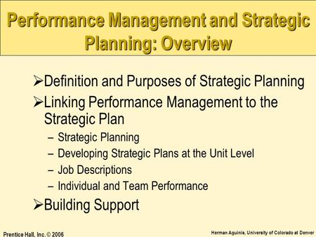 Herman Aguinis, University of Colorado at Denver Prentice Hall, Inc. © 2006 Performance Management and Strategic Planning: Overview  Definition and Purposes.