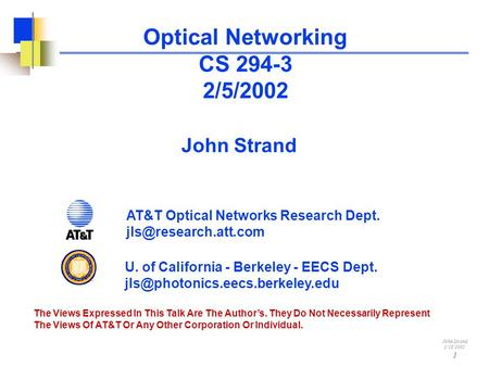 John Strand 1/18/2002 1 Optical Networking CS 294-3 2/5/2002 John Strand The Views Expressed In This Talk Are The Author's. They Do Not Necessarily Represent.