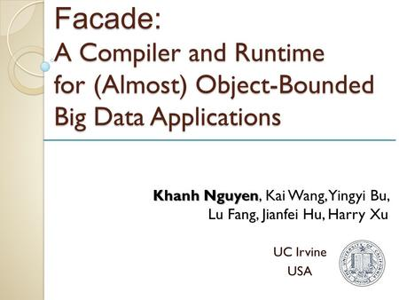 Facade: A Compiler and Runtime for (Almost) Object-Bounded Big Data Applications UC Irvine USA Khanh Nguyen Khanh Nguyen, Kai Wang, Yingyi Bu, Lu Fang,