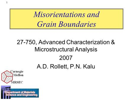 1 Misorientations and Grain Boundaries 27-750, Advanced Characterization & Microstructural Analysis 2007 A.D. Rollett, P.N. Kalu.