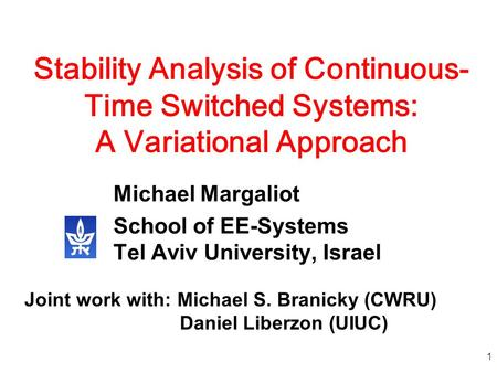 1 Stability Analysis of Continuous- Time Switched Systems: A Variational Approach Michael Margaliot School of EE-Systems Tel Aviv University, Israel Joint.