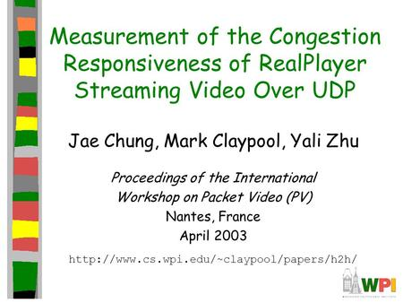 Measurement of the Congestion Responsiveness of RealPlayer Streaming Video Over UDP Jae Chung, Mark Claypool, Yali Zhu Proceedings of the International.