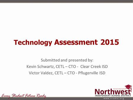 Technology Assessment 2015 Submitted and presented by: Kevin Schwartz, CETL – CTO - Clear Creek ISD Victor Valdez, CETL – CTO - Pflugerville ISD.
