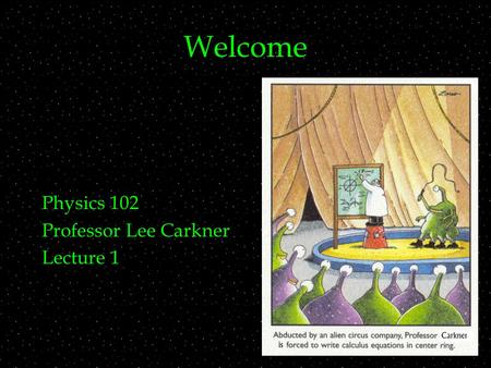 Welcome Physics 102 Professor Lee Carkner Lecture 1.