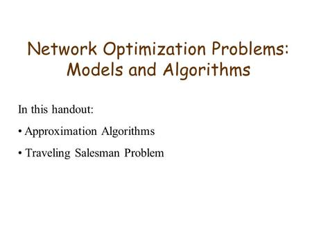 Network Optimization Problems: Models and Algorithms In this handout: Approximation Algorithms Traveling Salesman Problem.