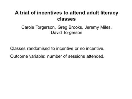 A trial of incentives to attend adult literacy classes Carole Torgerson, Greg Brooks, Jeremy Miles, David Torgerson Classes randomised to incentive or.