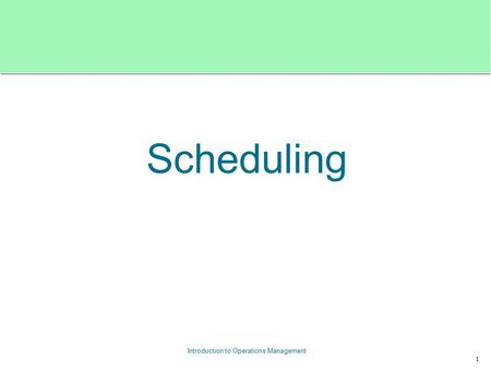 1 Introduction to Operations Management Scheduling.