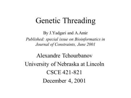 Genetic Threading By J.Yadgari and A.Amir Published: special issue on Bioinformatics in Journal of Constraints, June 2001 Alexandre Tchourbanov University.