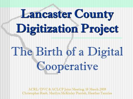 Lancaster County Digitization Project Lancaster County Digitization Project The Birth of a Digital Cooperative ACRL/DVC & ACLCP Joint Meeting, 18 March.