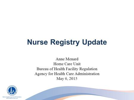 Nurse Registry Update Anne Menard Home Care Unit Bureau of Health Facility Regulation Agency for Health Care Administration May 6, 2015.