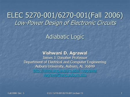 Fall 2006: Dec. 5 ELEC 5270-001/6270-001 Lecture 13 1 ELEC 5270-001/6270-001(Fall 2006) Low-Power Design of Electronic Circuits Adiabatic Logic Vishwani.