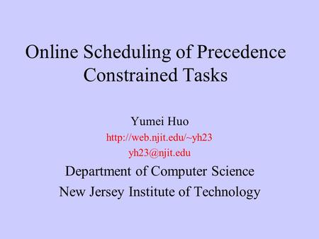 Online Scheduling of Precedence Constrained Tasks Yumei Huo  Department of Computer Science New Jersey Institute.