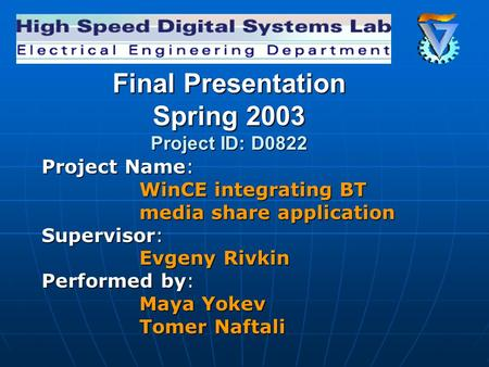 Final Presentation Spring 2003 Project ID: D0822 Project Name: WinCE integrating BT media share application Supervisor: Evgeny Rivkin Performed by: Maya.