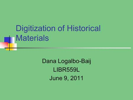 Digitization of Historical Materials Dana Logalbo-Baij LIBR559L June 9, 2011.