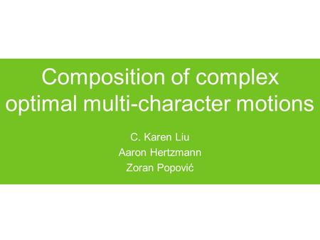 Composition of complex optimal multi-character motions C. Karen Liu Aaron Hertzmann Zoran Popović.