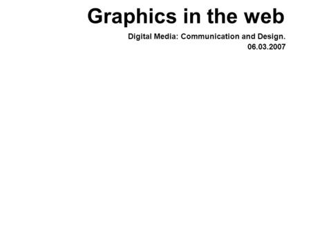 Graphics in the web Digital Media: Communication and Design. 06.03.2007.