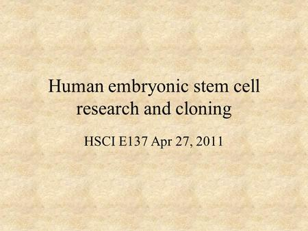 Human embryonic stem cell research and cloning HSCI E137 Apr 27, 2011.