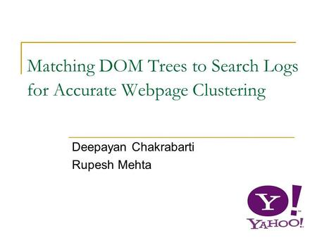 1 Matching DOM Trees to Search Logs for Accurate Webpage Clustering Deepayan Chakrabarti Rupesh Mehta.