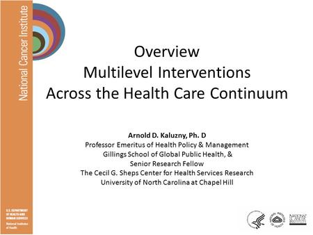 Overview Multilevel Interventions Across the Health Care Continuum Arnold D. Kaluzny, Ph. D Professor Emeritus of Health Policy & Management Gillings School.