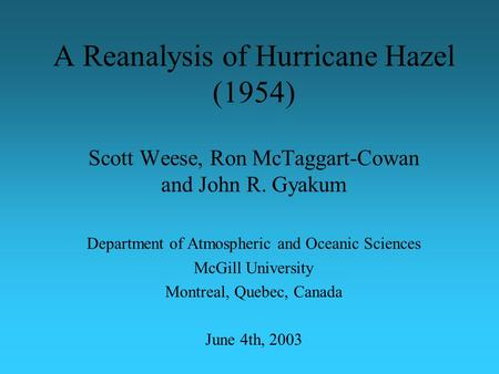 A Reanalysis of Hurricane Hazel (1954) Scott Weese, Ron McTaggart-Cowan and John R. Gyakum Department of Atmospheric and Oceanic Sciences McGill University.