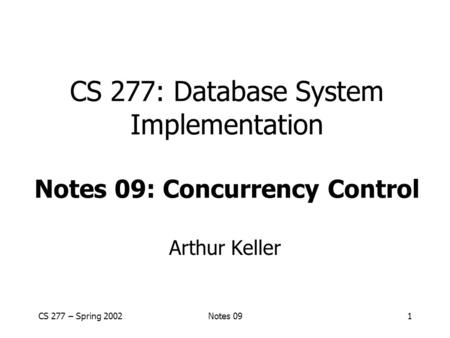 CS 277 – Spring 2002Notes 091 CS 277: Database System Implementation Notes 09: Concurrency Control Arthur Keller.