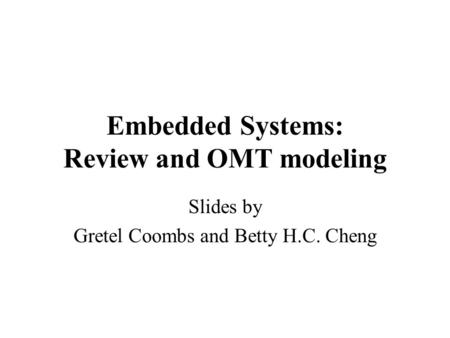 Embedded Systems: Review and OMT modeling Slides by Gretel Coombs and Betty H.C. Cheng.