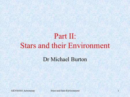 GENS4001 AstronomyStars and their Environment1 Part II: Stars and their Environment Dr Michael Burton.