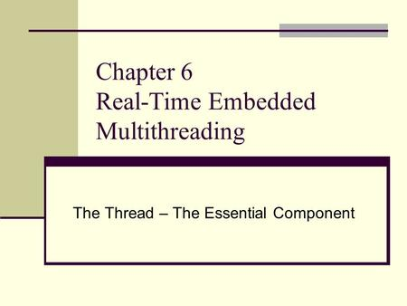 Chapter 6 Real-Time Embedded Multithreading The Thread – The Essential Component.