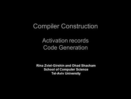 Compiler Construction Activation records Code Generation Rina Zviel-Girshin and Ohad Shacham School of Computer Science Tel-Aviv University.