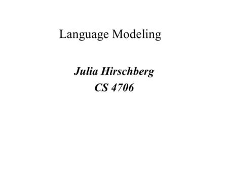 Language Modeling Julia Hirschberg CS 4706. Approaches to Language Modeling Context-Free Grammars –Use in HTK Ngram Models.